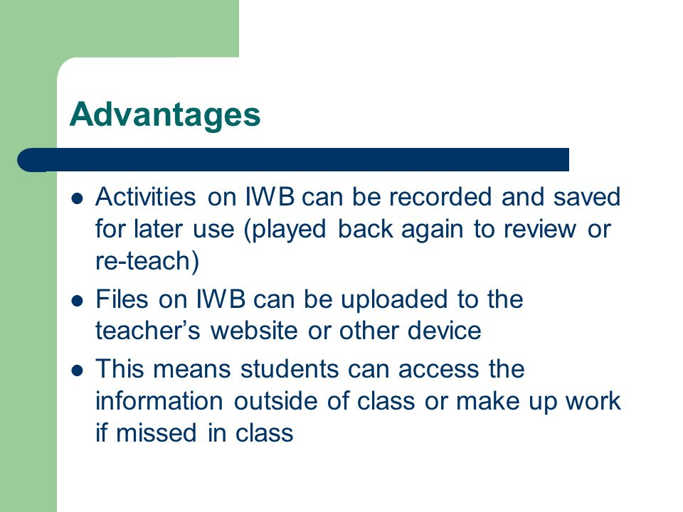 Advantages Activities on IWB can be recorded and saved for later use (played back again to review or re-teach) Files on IWB can be uploaded to the teachers website or other device This means students can access the information outside of class or make up work if missed in class