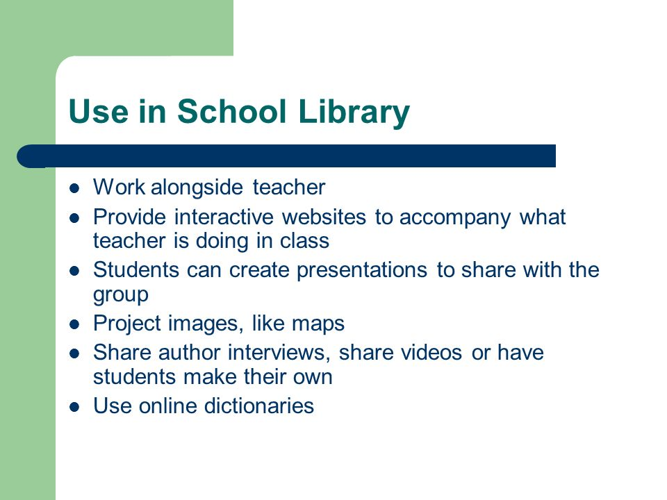 Use in School Library Work alongside teacher Provide interactive websites to accompany what teacher is doing in class Students can create presentations to share with the group Project images, like maps Share author interviews, share videos or have students make their own Use online dictionaries