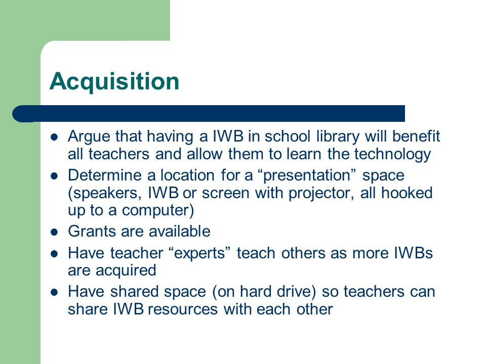 Acquisition Argue that having a IWB in school library will benefit all teachers and allow them to learn the technology Determine a location for a presentation space (speakers, IWB or screen with projector, all hooked up to a computer) Grants are available Have teacher experts teach others as more IWBs are acquired Have shared space (on hard drive) so teachers can share IWB resources with each other