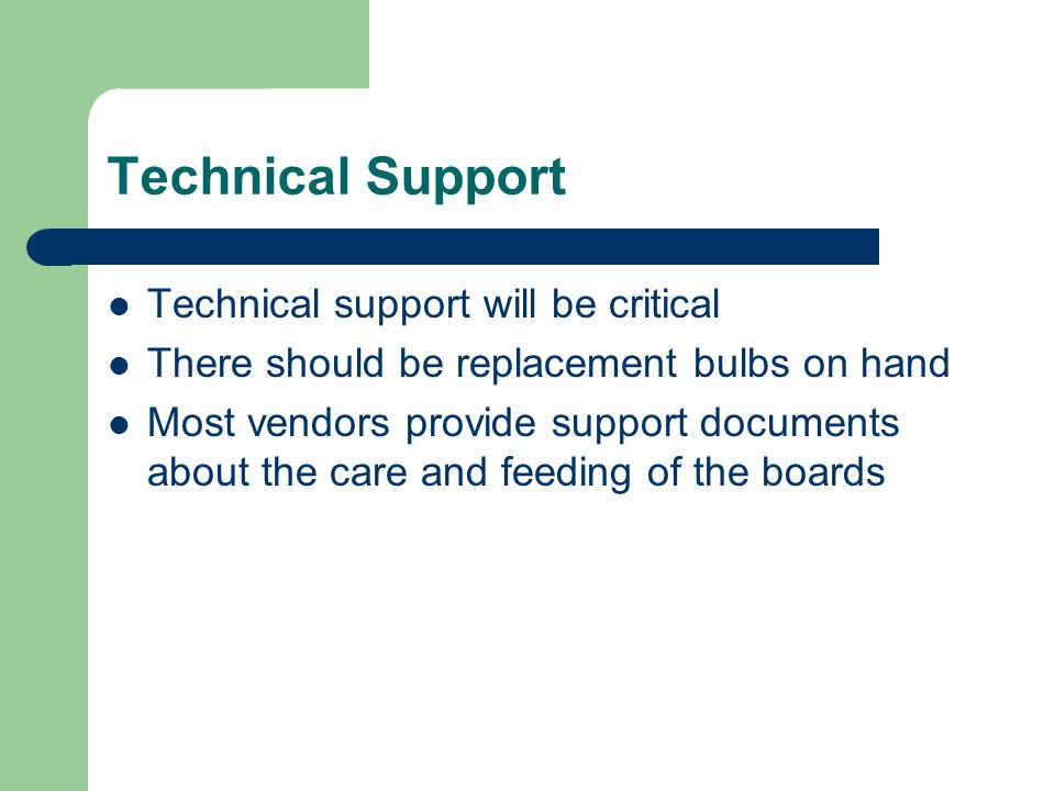 Technical Support Technical support will be critical There should be replacement bulbs on hand Most vendors provide support documents about the care and feeding of the boards