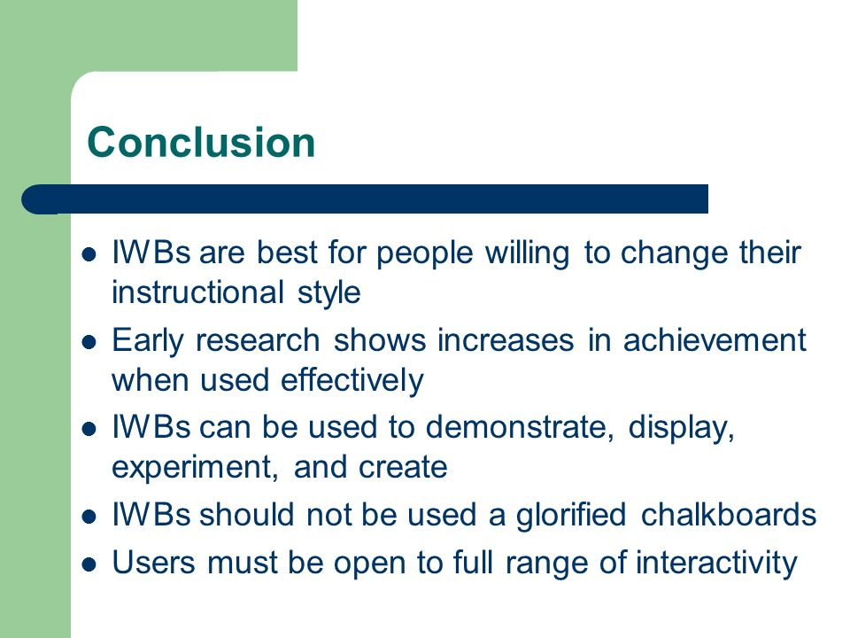 Conclusion IWBs are best for people willing to change their instructional style Early research shows increases in achievement when used effectively IWBs can be used to demonstrate, display, experiment, and create IWBs should not be used a glorified chalkboards Users must be open to full range of interactivity