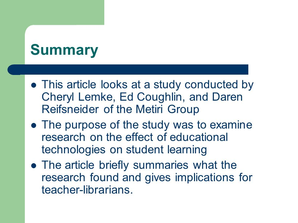 Summary This article looks at a study conducted by Cheryl Lemke, Ed Coughlin, and Daren Reifsneider of the Metiri Group The purpose of the study was to examine research on the effect of educational technologies on student learning The article briefly summaries what the research found and gives implications for teacher-librarians.