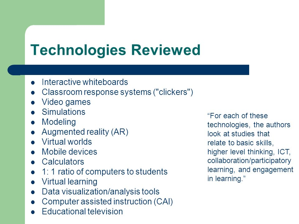 Technologies Reviewed Interactive whiteboards Classroom response systems ( clickers ) Video games Simulations Modeling Augmented reality (AR) Virtual worlds Mobile devices Calculators 1: 1 ratio of computers to students Virtual learning Data visualization/analysis tools Computer assisted instruction (CAl) Educational television For each of these technologies, the authors look at studies that relate to basic skills, higher level thinking, ICT, collaboration/participatory learning, and engagement in learning.