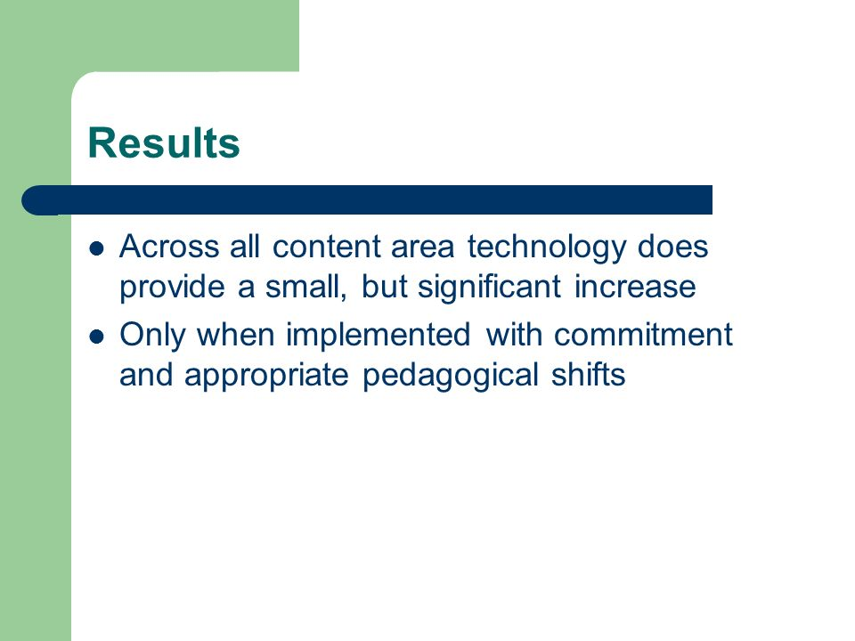 Results Across all content area technology does provide a small, but significant increase Only when implemented with commitment and appropriate pedagogical shifts