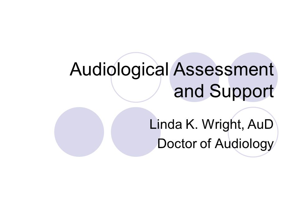 Audiological Assessment and Support Linda K. Wright, AuD Doctor of Audiology