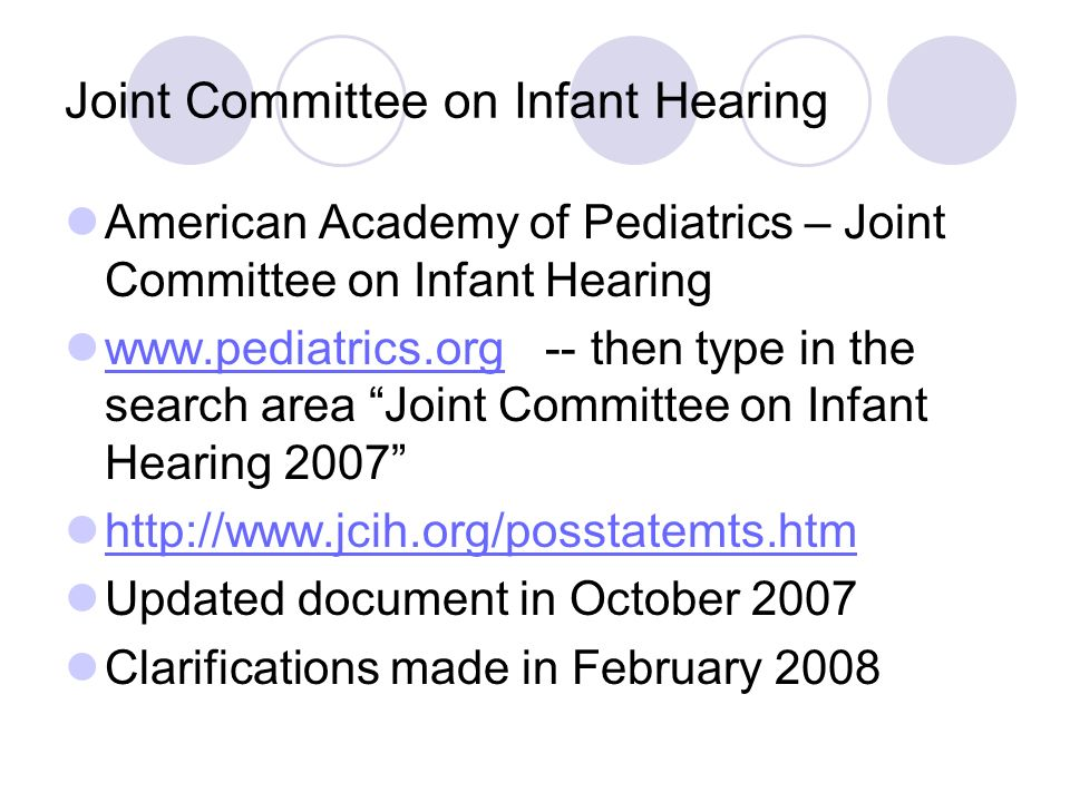 Joint Committee on Infant Hearing American Academy of Pediatrics – Joint Committee on Infant Hearing www.pediatrics.org -- then type in the search area Joint Committee on Infant Hearing 2007 www.pediatrics.org http://www.jcih.org/posstatemts.htm Updated document in October 2007 Clarifications made in February 2008