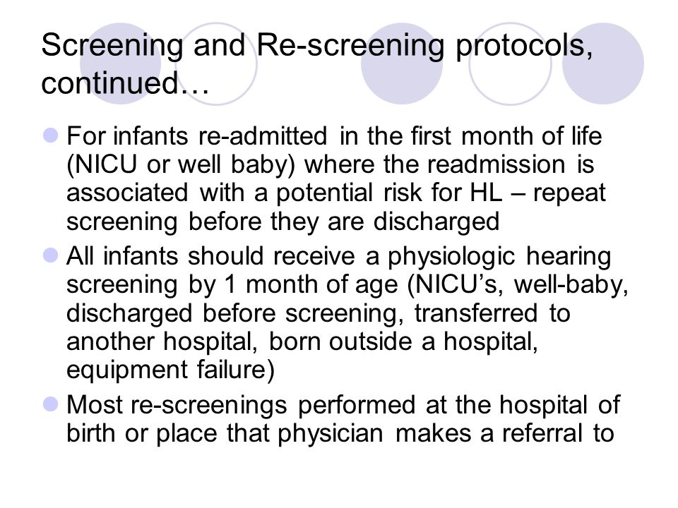 Screening and Re-screening protocols, continued… For infants re-admitted in the first month of life (NICU or well baby) where the readmission is associated with a potential risk for HL – repeat screening before they are discharged All infants should receive a physiologic hearing screening by 1 month of age (NICUs, well-baby, discharged before screening, transferred to another hospital, born outside a hospital, equipment failure) Most re-screenings performed at the hospital of birth or place that physician makes a referral to
