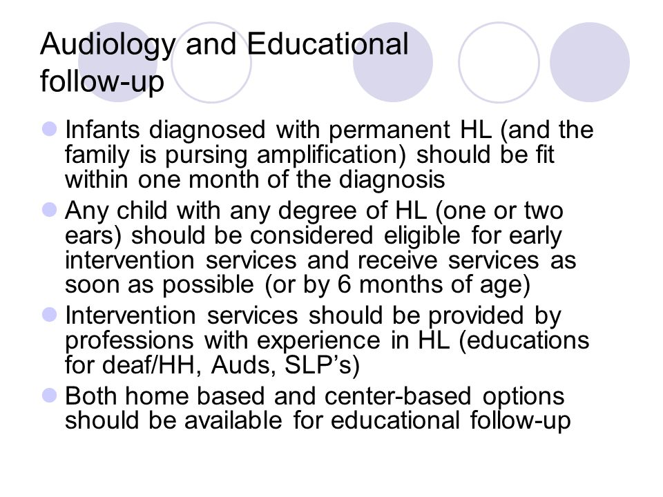 Audiology and Educational follow-up Infants diagnosed with permanent HL (and the family is pursing amplification) should be fit within one month of the diagnosis Any child with any degree of HL (one or two ears) should be considered eligible for early intervention services and receive services as soon as possible (or by 6 months of age) Intervention services should be provided by professions with experience in HL (educations for deaf/HH, Auds, SLPs) Both home based and center-based options should be available for educational follow-up