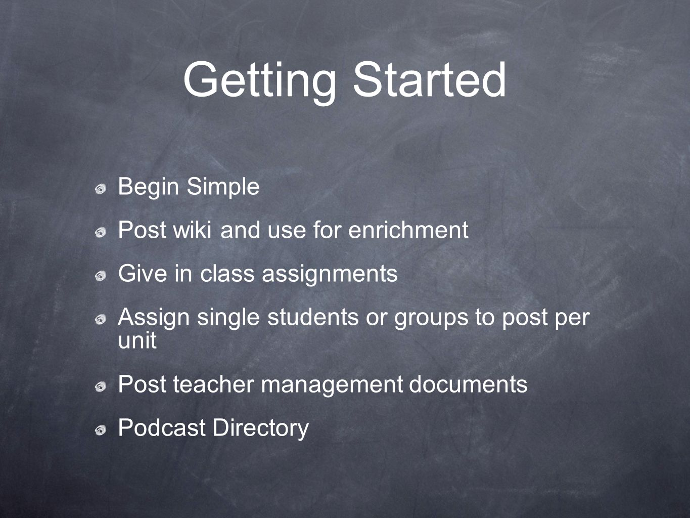Getting Started Begin Simple Post wiki and use for enrichment Give in class assignments Assign single students or groups to post per unit Post teacher management documents Podcast Directory