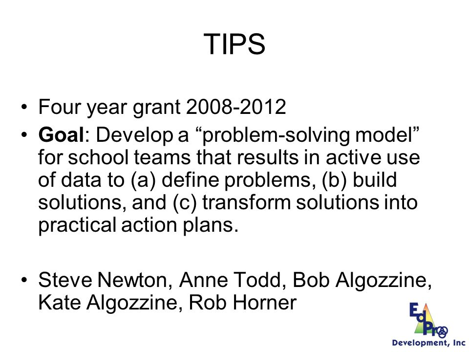 TIPS Team Initiated Problem Solving (Horner, Todd, Newton, Algozinne, and Algozinne) A five step process to define a problem and develop a workable implementation and evaluation plan