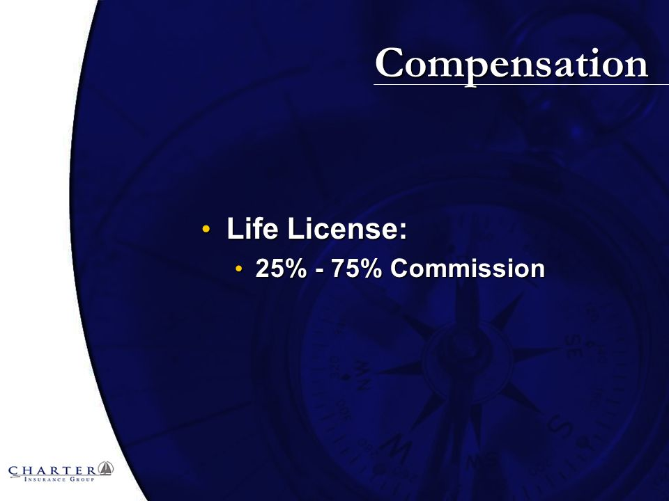 Compensation Life License: Life License: 25% - 75% Commission 25% - 75% Commission