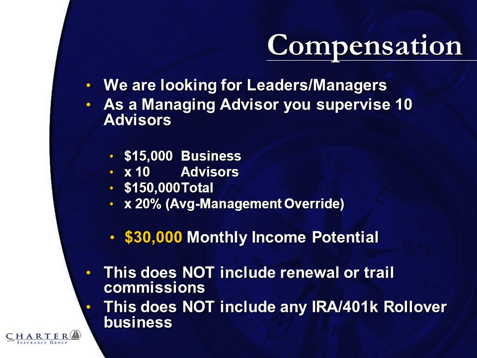 Compensation We are looking for Leaders/Managers We are looking for Leaders/Managers As a Managing Advisor you supervise 10 Advisors As a Managing Advisor you supervise 10 Advisors $15,000Business $15,000Business x 10 Advisors x 10 Advisors $150,000Total $150,000Total x 20% (Avg-Management Override) x 20% (Avg-Management Override) $30,000 Monthly Income Potential $30,000 Monthly Income Potential This does NOT include renewal or trail commissions This does NOT include renewal or trail commissions This does NOT include any IRA/401k Rollover business This does NOT include any IRA/401k Rollover business