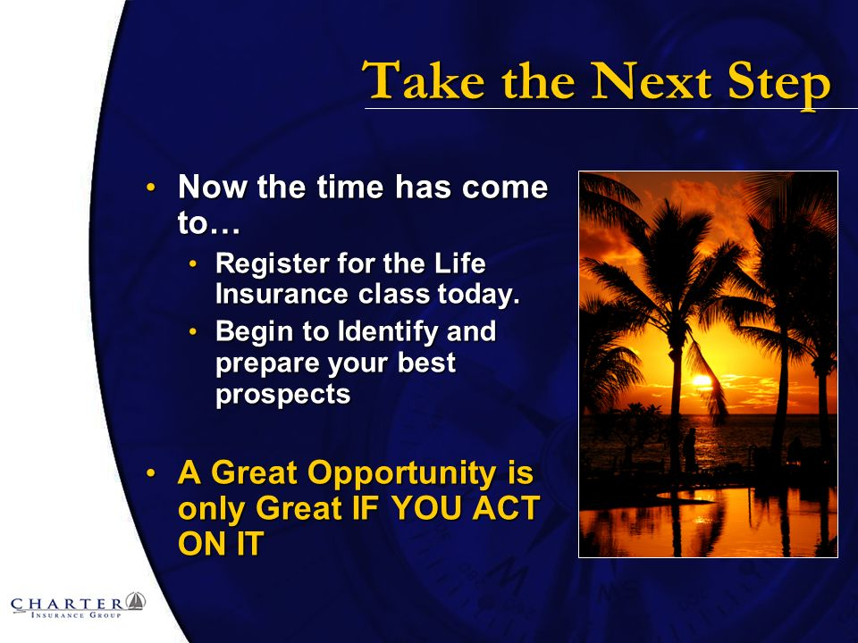 Take the Next Step Now the time has come to… Now the time has come to… Register for the Life Insurance class today.