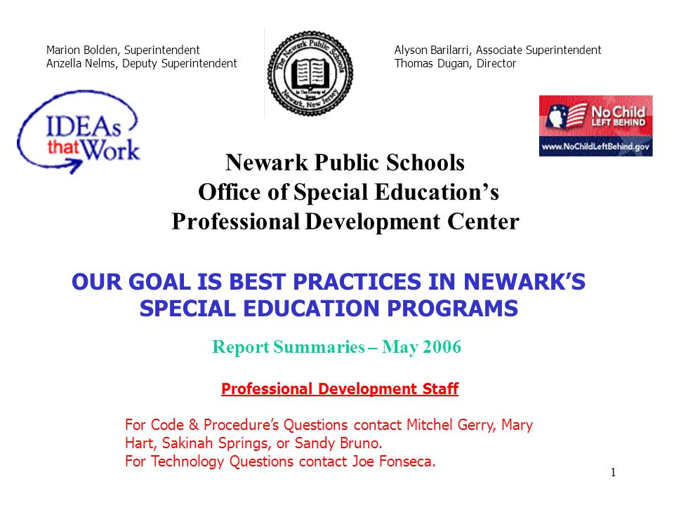 1 Newark Public Schools Office of Special Educations Professional Development Center Marion Bolden, Superintendent Anzella Nelms, Deputy Superintendent Alyson Barilarri, Associate Superintendent Thomas Dugan, Director OUR GOAL IS BEST PRACTICES IN NEWARKS SPECIAL EDUCATION PROGRAMS Professional Development Staff For Code & Procedures Questions contact Mitchel Gerry, Mary Hart, Sakinah Springs, or Sandy Bruno.