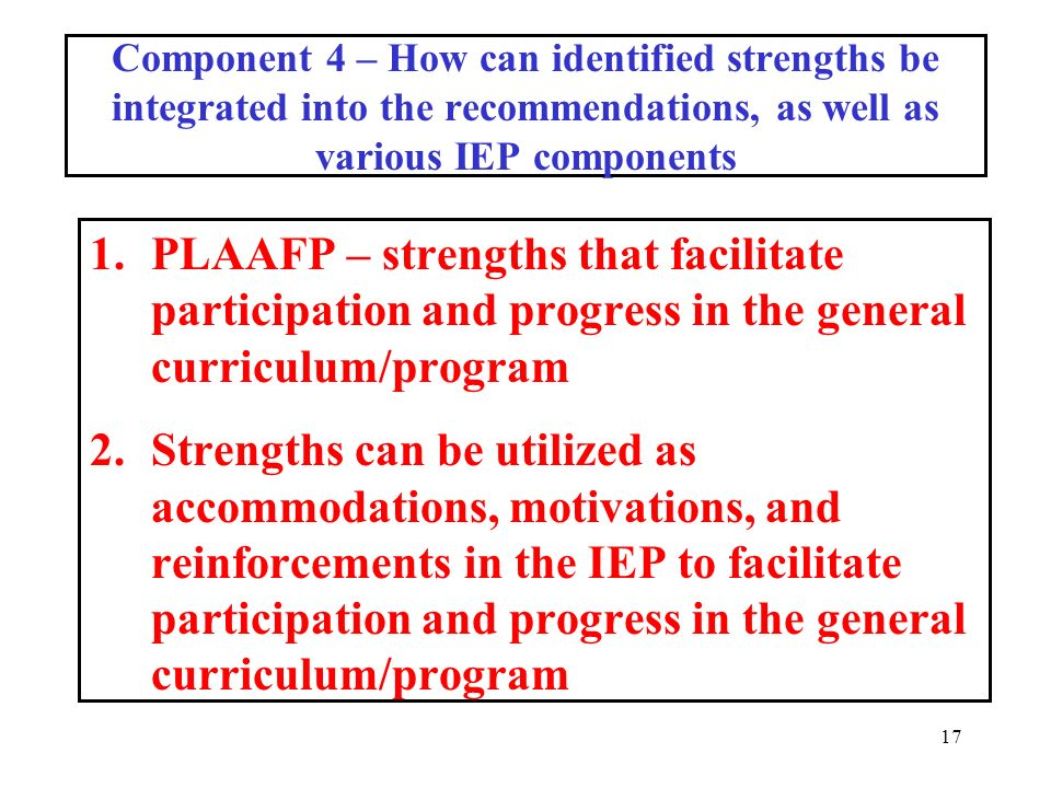 17 Component 4 – How can identified strengths be integrated into the recommendations, as well as various IEP components 1.PLAAFP – strengths that facilitate participation and progress in the general curriculum/program 2.Strengths can be utilized as accommodations, motivations, and reinforcements in the IEP to facilitate participation and progress in the general curriculum/program