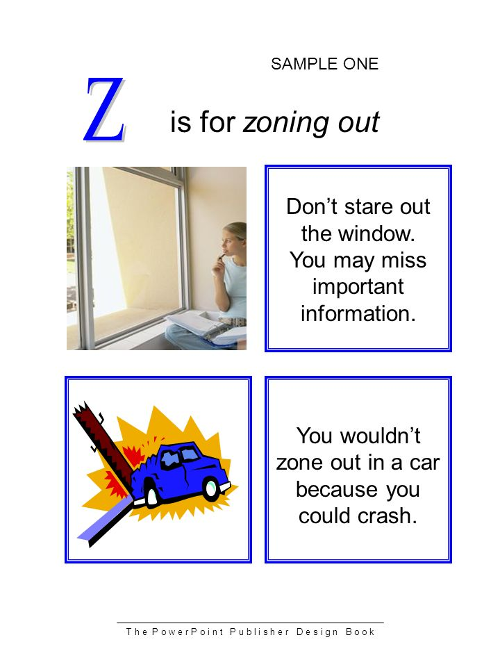 T h e P o w e r P o i n t P u b l i s h e r D e s i g n B o o k is for zoning out You wouldnt zone out in a car because you could crash.