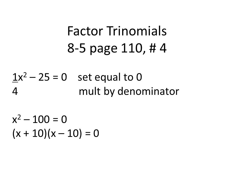 Factor Trinomials 8-5 page 110, # 4 1x 2 – 25 = 0 set equal to 0 4 mult by denominator x 2 – 100 = 0 (x + 10)(x – 10) = 0