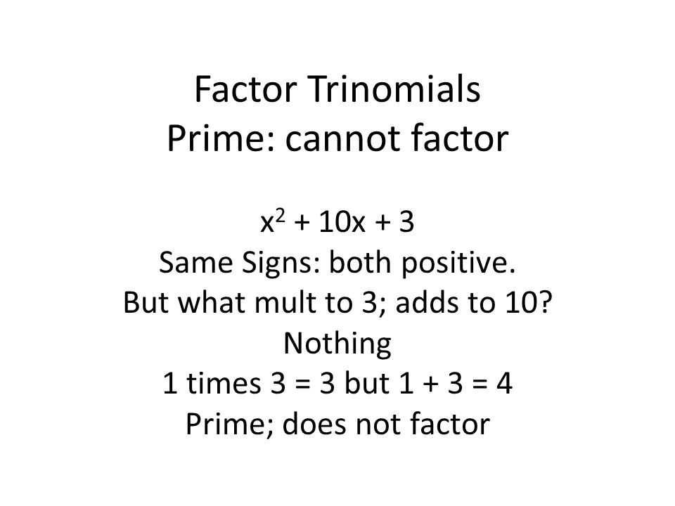 Factor Trinomials Prime: cannot factor x 2 + 10x + 3 Same Signs: both positive.