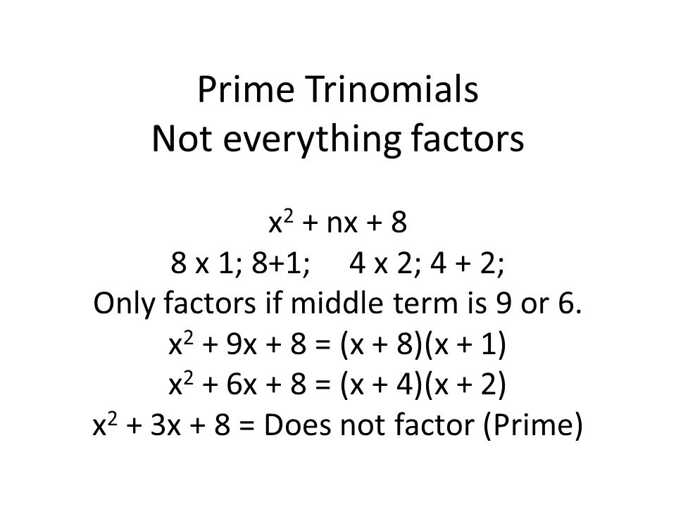 Prime Trinomials Not everything factors x 2 + nx + 8 8 x 1; 8+1; 4 x 2; 4 + 2; Only factors if middle term is 9 or 6.