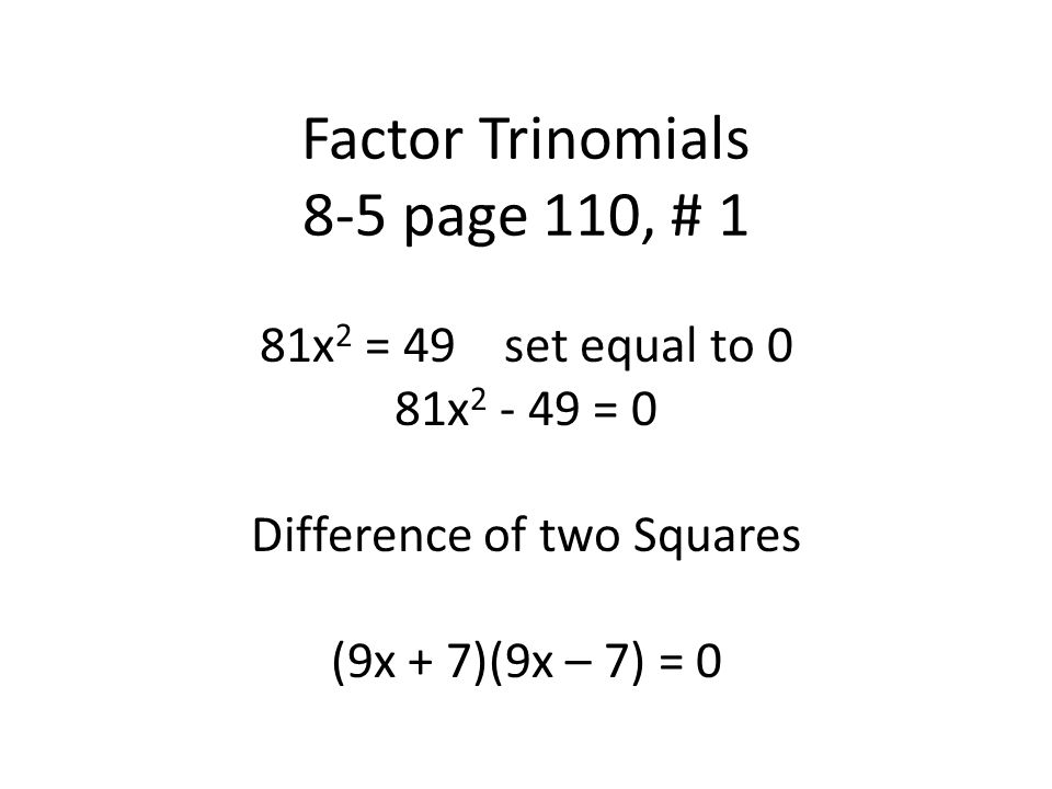 Factor Trinomials 8-5 page 110, # 1 81x 2 = 49 set equal to 0 81x 2 - 49 = 0 Difference of two Squares (9x + 7)(9x – 7) = 0