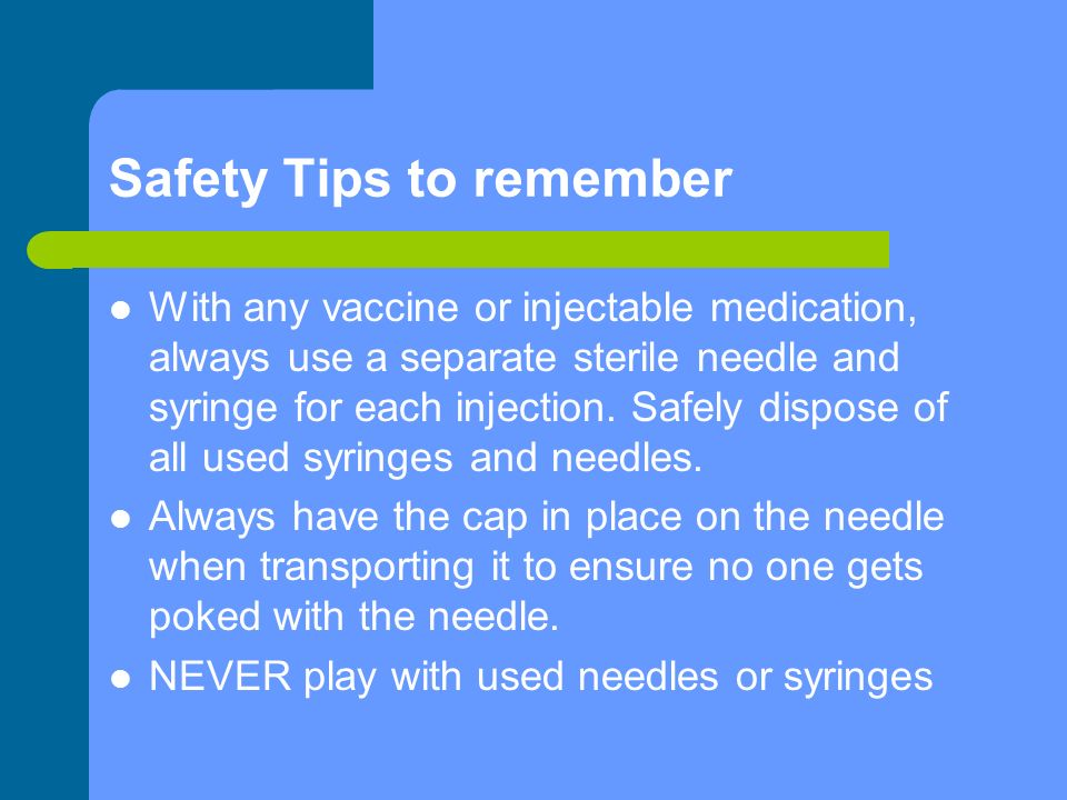 Safety Tips to remember With any vaccine or injectable medication, always use a separate sterile needle and syringe for each injection.