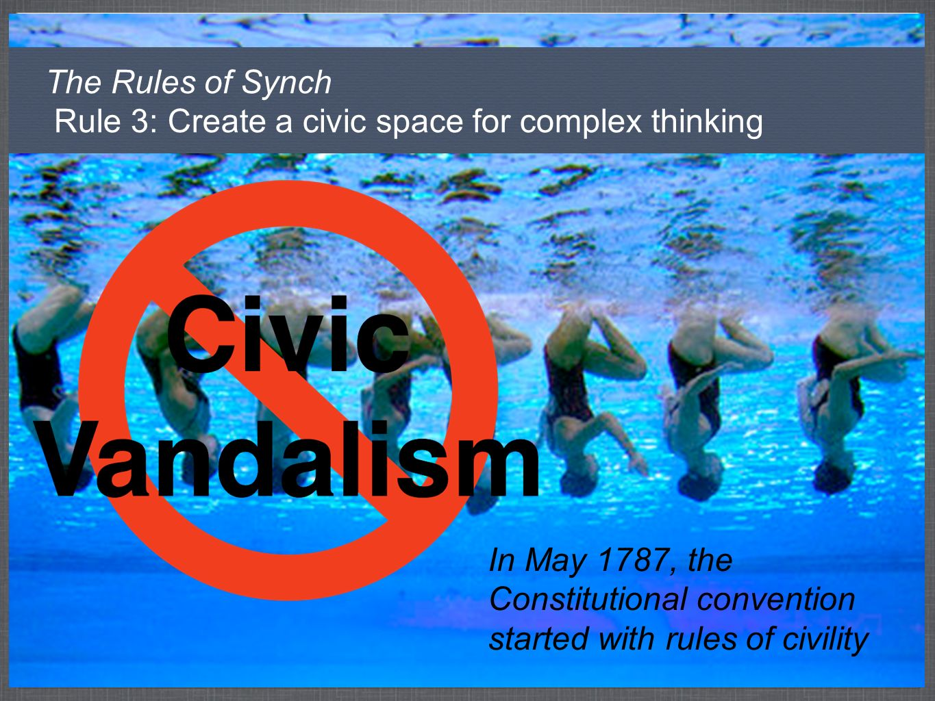 The Rules of Synch Rule 3: Create a civic space for complex thinking In May 1787, the Constitutional convention started with rules of civility