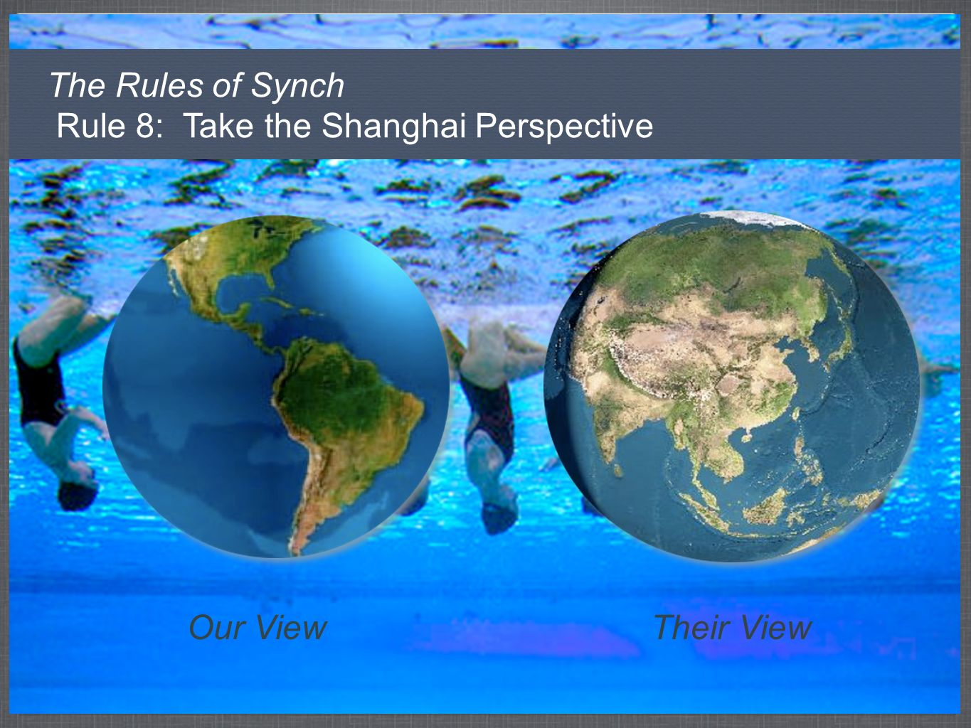 The Rules of Synch Rule 8: Take the Shanghai Perspective Our ViewTheir View