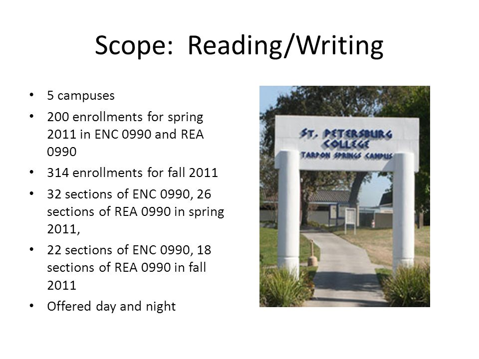 Scope: Reading/Writing 5 campuses 200 enrollments for spring 2011 in ENC 0990 and REA enrollments for fall sections of ENC 0990, 26 sections of REA 0990 in spring 2011, 22 sections of ENC 0990, 18 sections of REA 0990 in fall 2011 Offered day and night