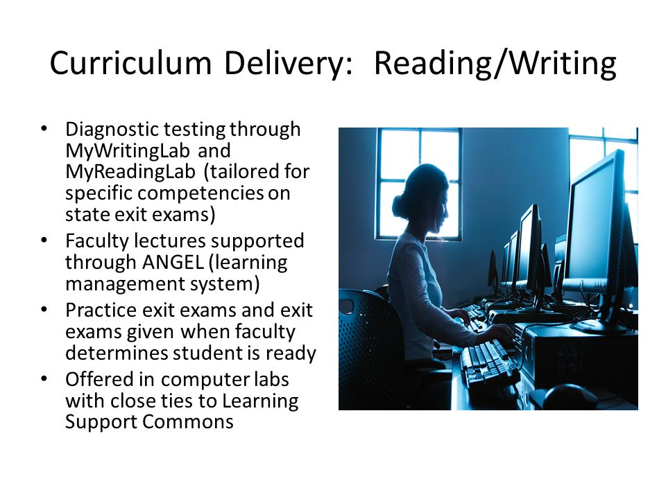 Curriculum Delivery: Reading/Writing Diagnostic testing through MyWritingLab and MyReadingLab (tailored for specific competencies on state exit exams) Faculty lectures supported through ANGEL (learning management system) Practice exit exams and exit exams given when faculty determines student is ready Offered in computer labs with close ties to Learning Support Commons