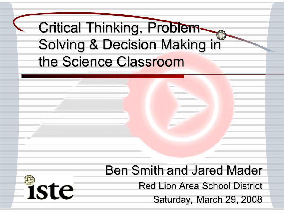 Critical Thinking, Problem Solving & Decision Making in the Science Classroom Ben Smith and Jared Mader Red Lion Area School District Saturday, March 29, 2008
