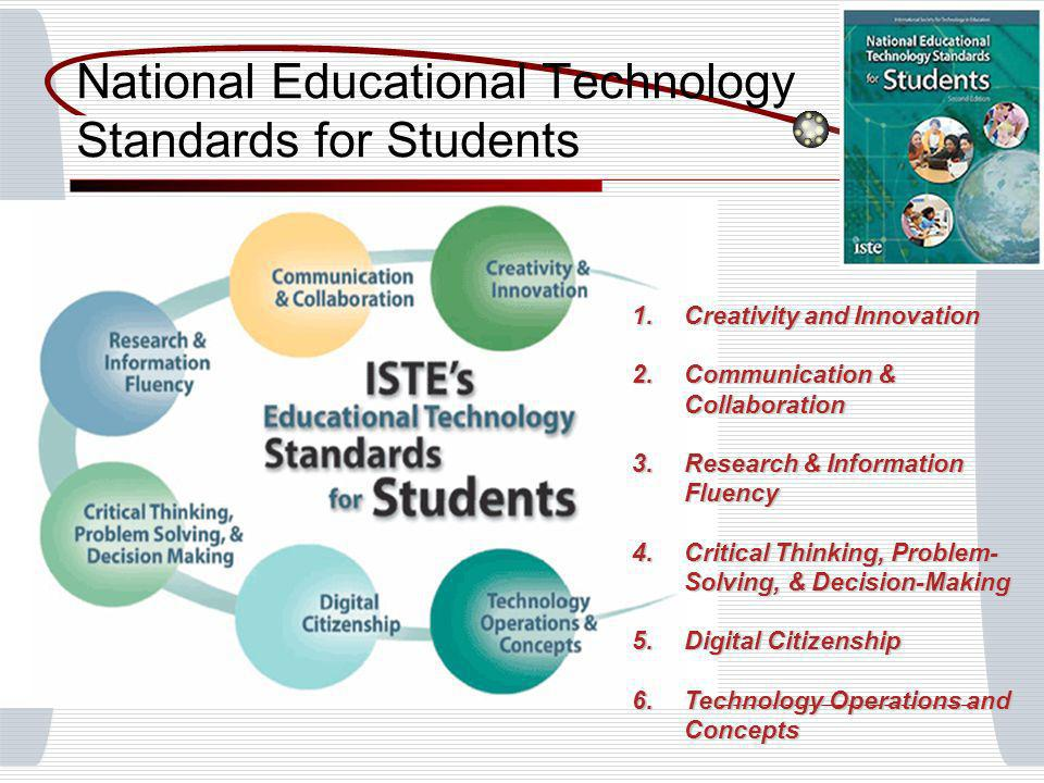 National Educational Technology Standards for Students 1.Creativity and Innovation 2.Communication & Collaboration 3.Research & Information Fluency 4.Critical Thinking, Problem- Solving, & Decision-Making 5.Digital Citizenship 6.Technology Operations and Concepts