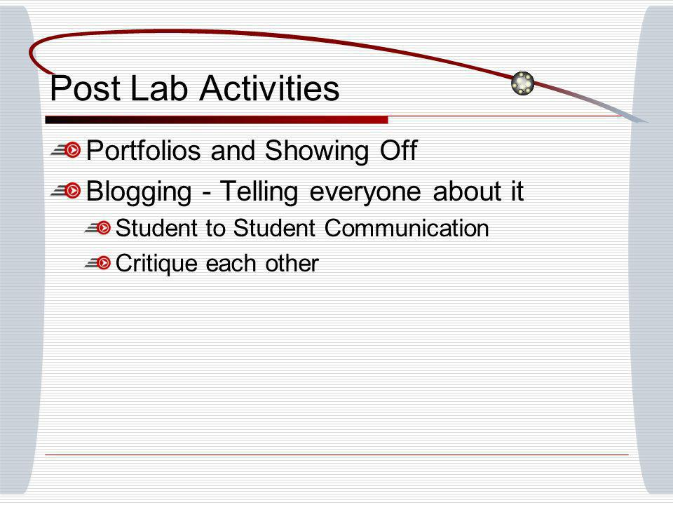 Post Lab Activities Portfolios and Showing Off Blogging - Telling everyone about it Student to Student Communication Critique each other