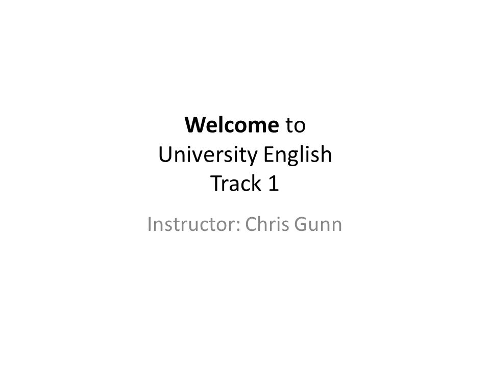 Welcome to University English Track 1 Instructor: Chris Gunn
