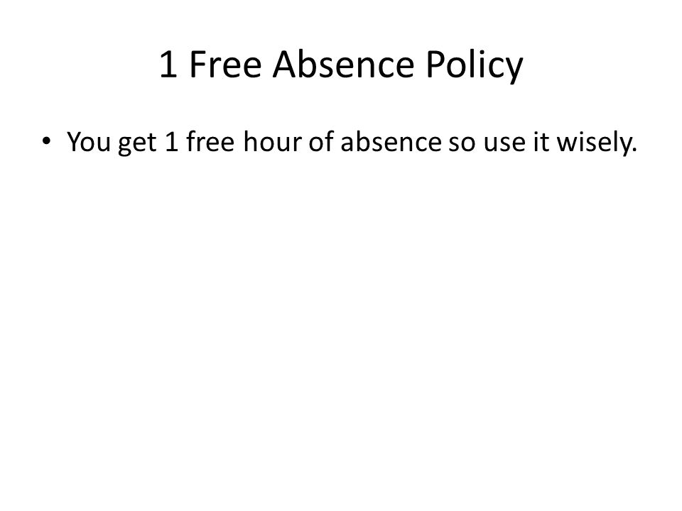 1 Free Absence Policy You get 1 free hour of absence so use it wisely.