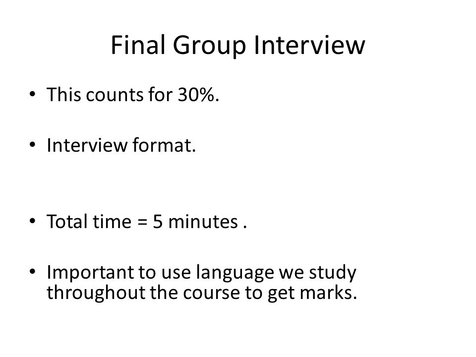Final Group Interview This counts for 30%. Interview format.