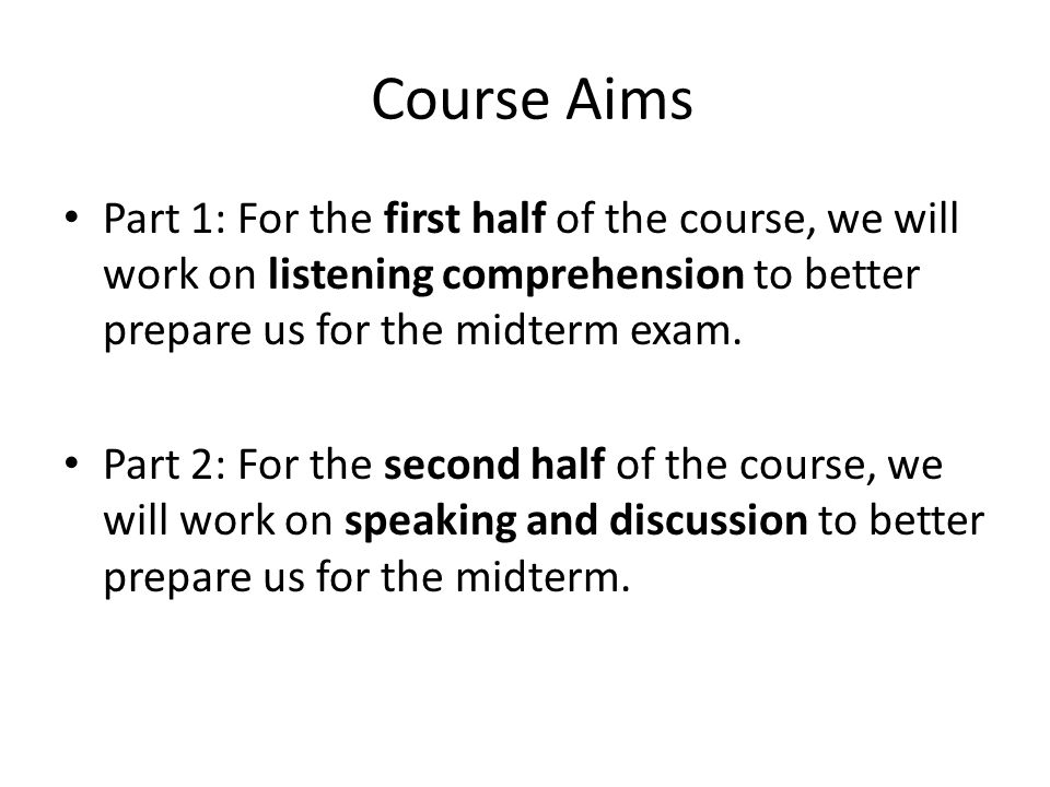 Course Aims Part 1: For the first half of the course, we will work on listening comprehension to better prepare us for the midterm exam.