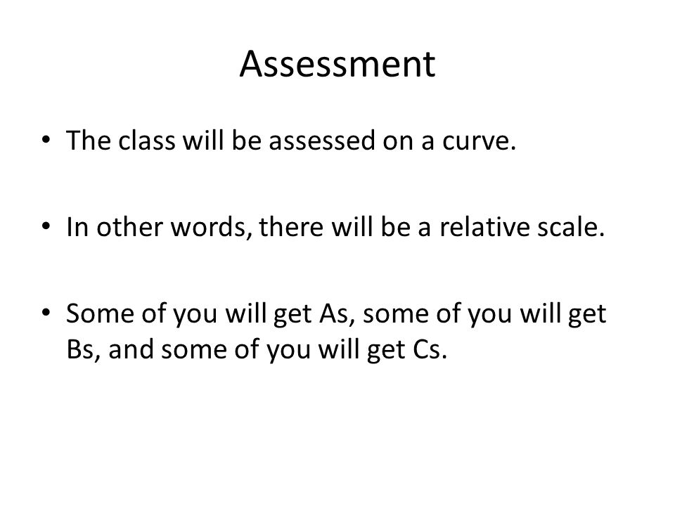 Assessment The class will be assessed on a curve. In other words, there will be a relative scale.