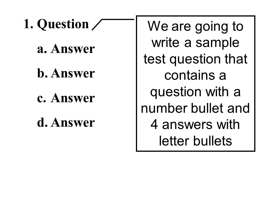 1.Question a.Answer b.Answer c.Answer d.Answer We are going to write a sample test question that contains a question with a number bullet and 4 answers with letter bullets