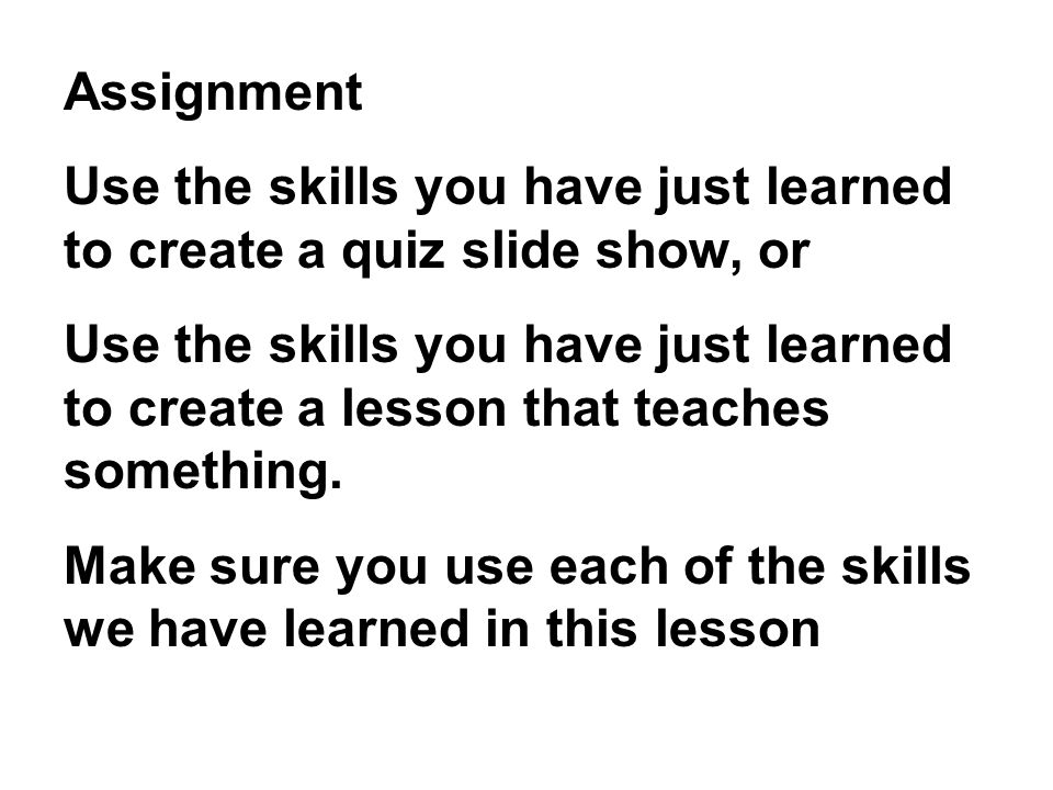 Assignment Use the skills you have just learned to create a quiz slide show, or Use the skills you have just learned to create a lesson that teaches something.