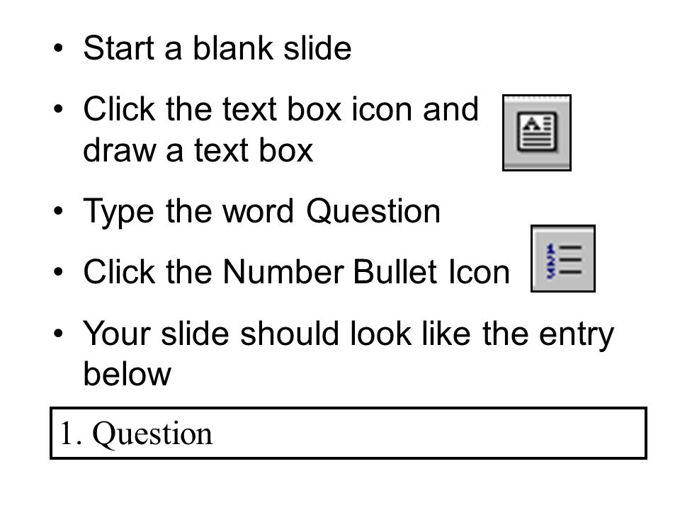 Start a blank slide Click the text box icon and draw a text box Type the word Question Click the Number Bullet Icon Your slide should look like the entry below 1.Question