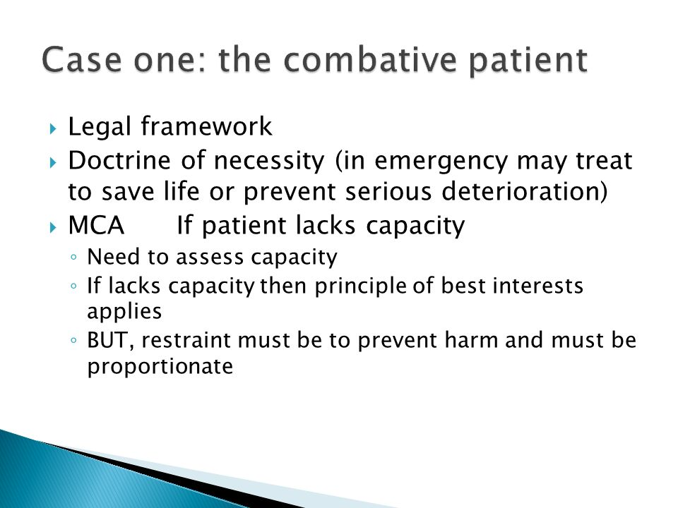 Legal framework Doctrine of necessity (in emergency may treat to save life or prevent serious deterioration) MCA If patient lacks capacity Need to assess capacity If lacks capacity then principle of best interests applies BUT, restraint must be to prevent harm and must be proportionate