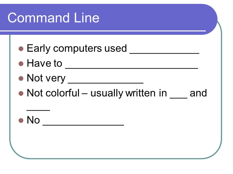 Command Line Early computers used ____________ Have to _______________________ Not very _____________ Not colorful – usually written in ___ and ____ No ______________