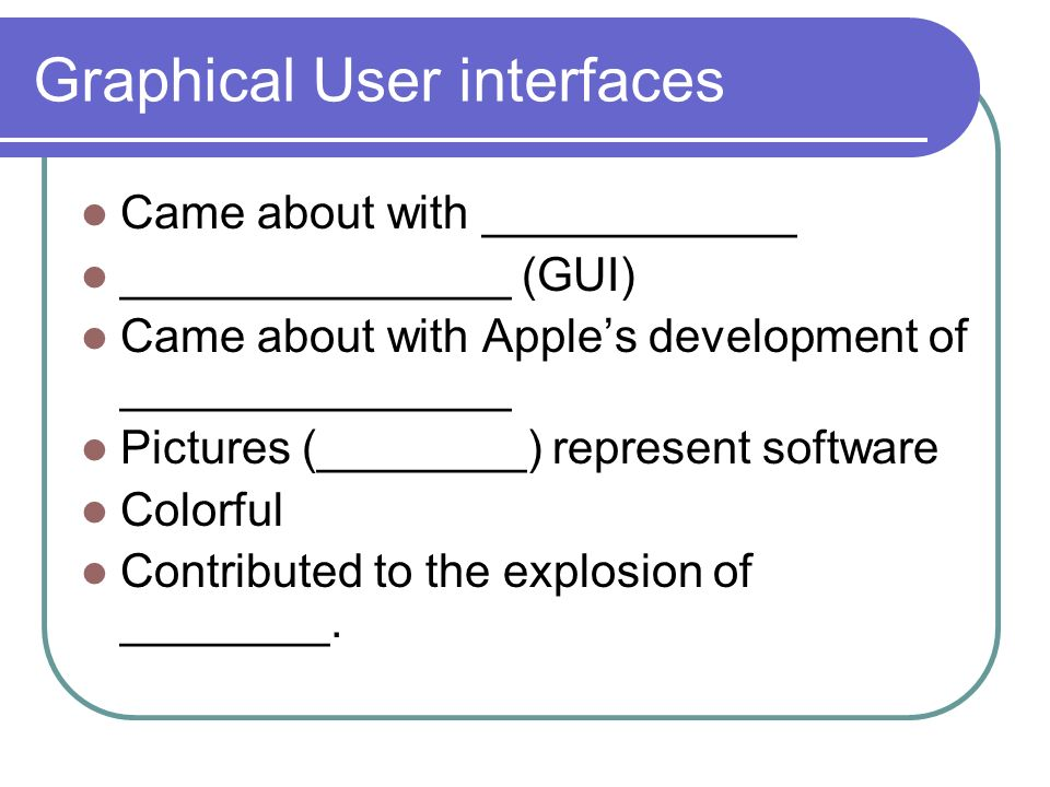 Graphical User interfaces Came about with ____________ _______________ (GUI) Came about with Apples development of _______________ Pictures (________) represent software Colorful Contributed to the explosion of ________.