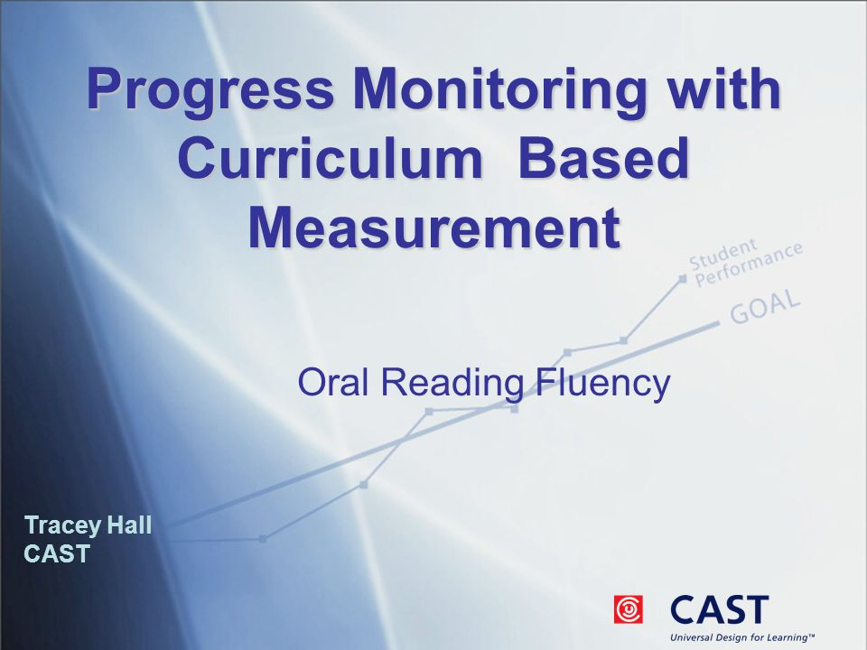 Progress Monitoring with Curriculum Based Measurement Tracey Hall CAST Oral Reading Fluency