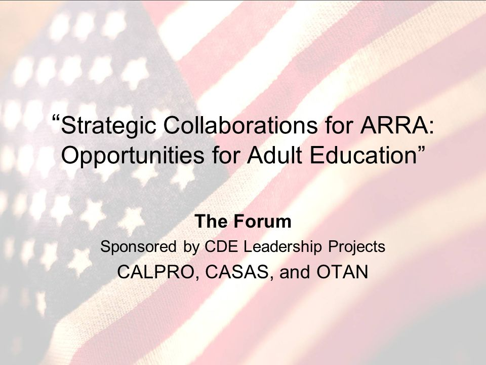 Strategic Collaborations for ARRA: Opportunities for Adult Education The Forum Sponsored by CDE Leadership Projects CALPRO, CASAS, and OTAN