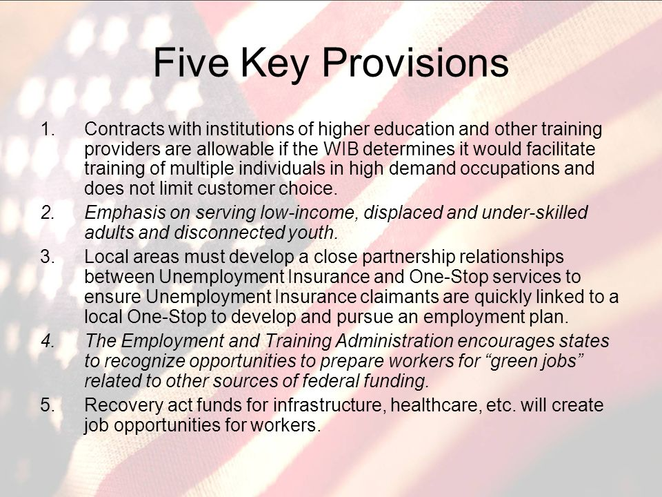 Five Key Provisions 1.Contracts with institutions of higher education and other training providers are allowable if the WIB determines it would facilitate training of multiple individuals in high demand occupations and does not limit customer choice.