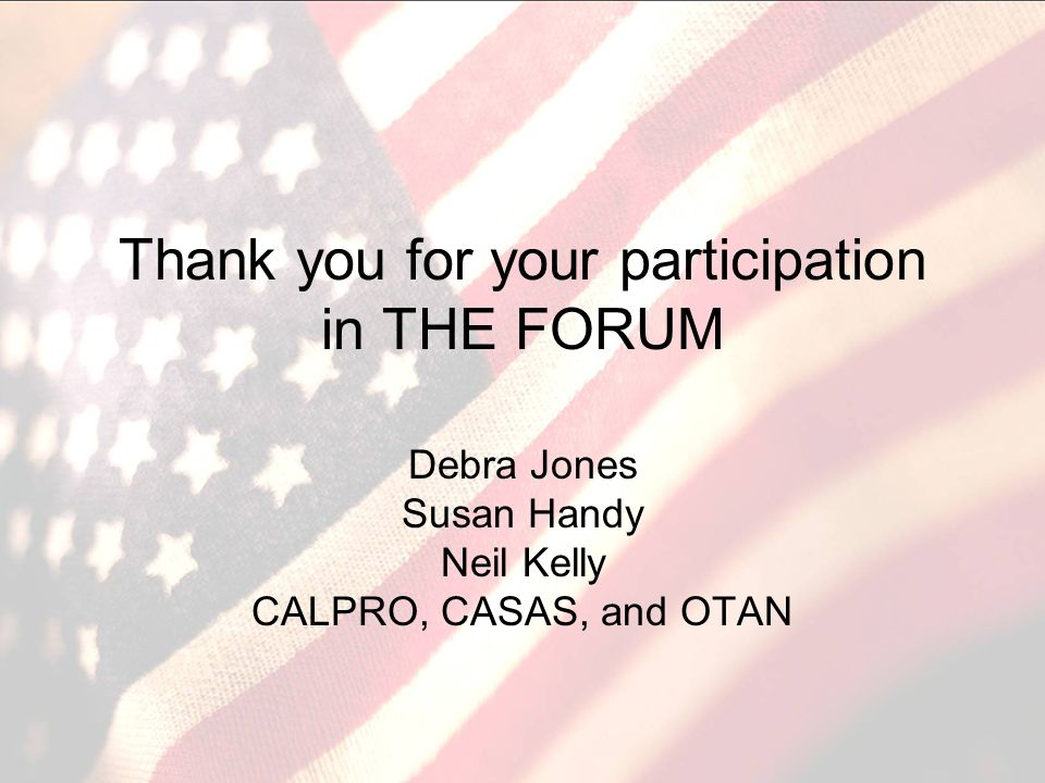 Thank you for your participation in THE FORUM Debra Jones Susan Handy Neil Kelly CALPRO, CASAS, and OTAN