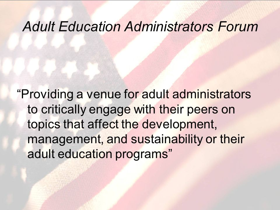 Adult Education Administrators Forum Providing a venue for adult administrators to critically engage with their peers on topics that affect the development, management, and sustainability or their adult education programs