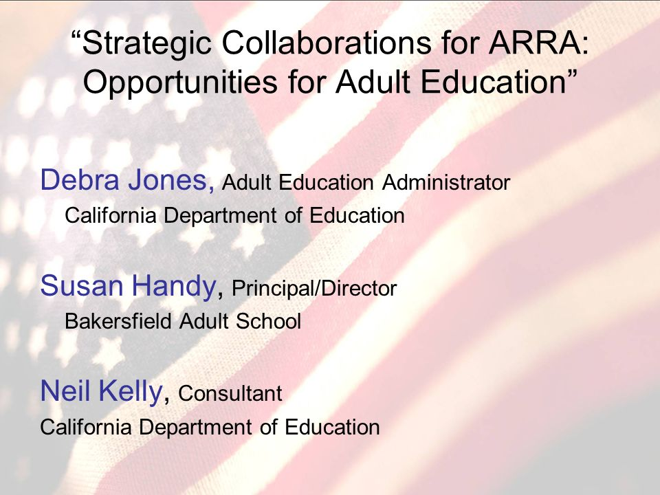 Strategic Collaborations for ARRA: Opportunities for Adult Education Debra Jones, Adult Education Administrator California Department of Education Susan Handy, Principal/Director Bakersfield Adult School Neil Kelly, Consultant California Department of Education