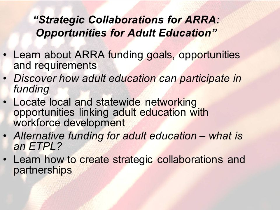 Strategic Collaborations for ARRA: Opportunities for Adult Education Learn about ARRA funding goals, opportunities and requirements Discover how adult education can participate in funding Locate local and statewide networking opportunities linking adult education with workforce development Alternative funding for adult education – what is an ETPL.
